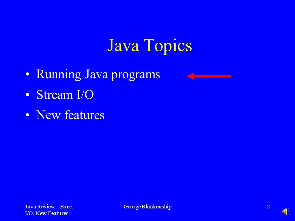 Java Review – Exec, I/O, New Features George Blankenship12 Java Collections Framework Collection –Object that groups multiple elements into one unit –Also called container Collection framework consists of –Interfaces - abstract data type –Implementations - reusable data structures –Algorithms - reusable functionality