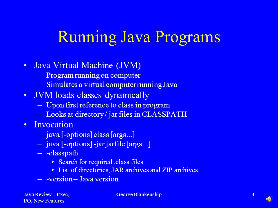 Java Review – Exec, I/O, New Features George Blankenship3 Running Java Programs Java Virtual Machine (JVM) –Program running on computer –Simulates a virtual computer running Java JVM loads classes dynamically –Upon first reference to class in program –Looks at directory / jar files in CLASSPATH Invocation –java [-options] class [args...] –java [-options] -jar jarfile [args...] –-classpath Search for required.class files List of directories, JAR archives and ZIP archives –-version – Java version