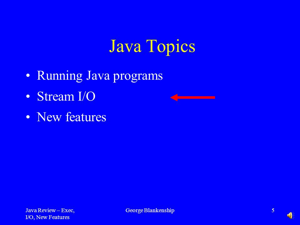 Java Review – Exec, I/O, New Features George Blankenship4 Jar Files Zip file containing one or more.class files Useful for bundling many Java files Treated by JVM as an entire directory Create using –jar cf [filename] [files / directories to put in jar] –jar cvf Application.jar Application/* –Options – c (create), v (verbose), f (specify file)