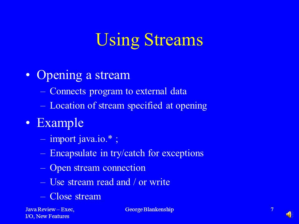 Java Review – Exec, I/O, New Features George Blankenship7 Using Streams Opening a stream –Connects program to external data –Location of stream specified at opening Example –import java.io.* ; –Encapsulate in try/catch for exceptions –Open stream connection –Use stream read and / or write –Close stream