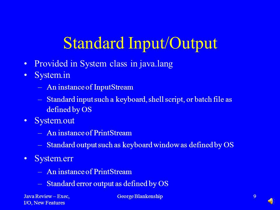 Java Review – Exec, I/O, New Features George Blankenship9 Standard Input/Output Provided in System class in java.lang System.in –An instance of InputStream –Standard input such a keyboard, shell script, or batch file as defined by OS System.out –An instance of PrintStream –Standard output such as keyboard window as defined by OS System.err –An instance of PrintStream –Standard error output as defined by OS