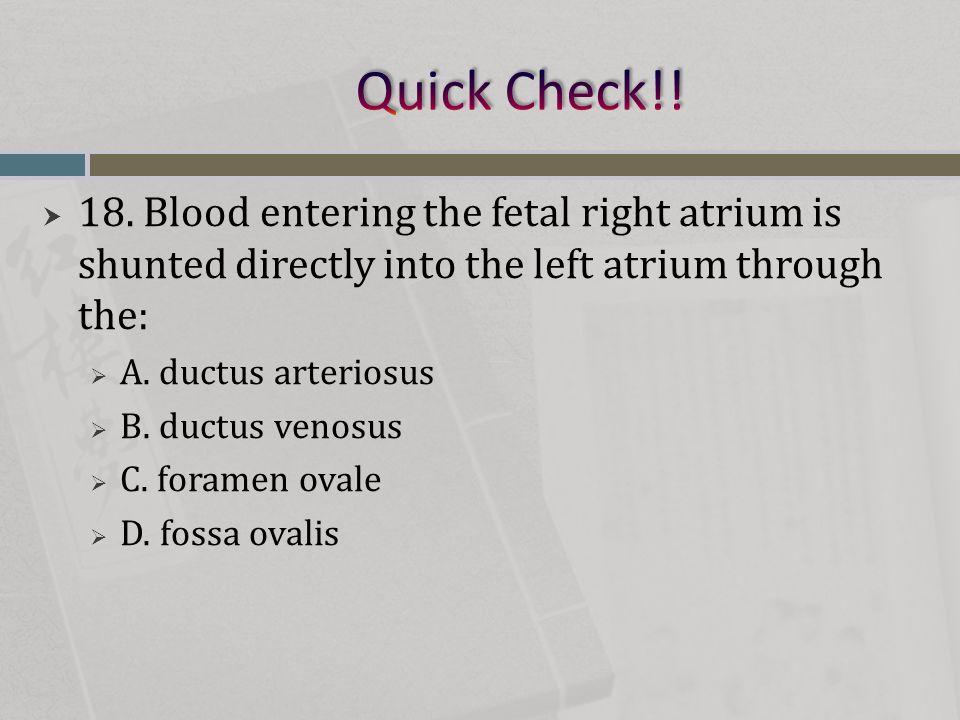  18. Blood entering the fetal right atrium is shunted directly into the left atrium through the:  A. ductus arteriosus  B. ductus venosus  C. fora