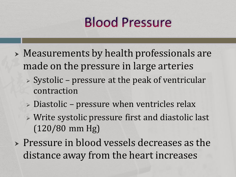  Measurements by health professionals are made on the pressure in large arteries  Systolic – pressure at the peak of ventricular contraction  Diast