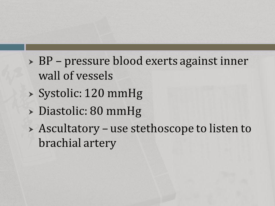  BP – pressure blood exerts against inner wall of vessels  Systolic: 120 mmHg  Diastolic: 80 mmHg  Ascultatory – use stethoscope to listen to brac