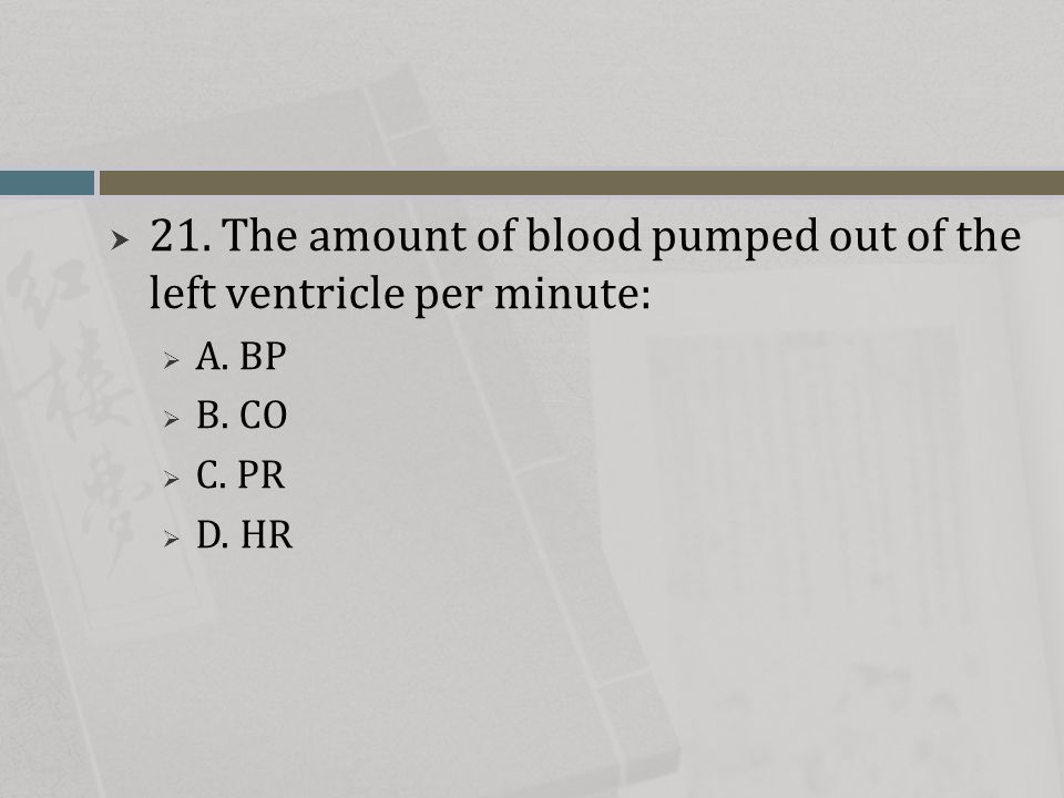  21. The amount of blood pumped out of the left ventricle per minute:  A. BP  B. CO  C. PR  D. HR