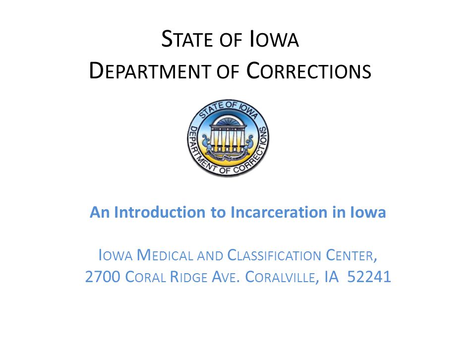 S TATE OF I OWA D EPARTMENT OF C ORRECTIONS An Introduction to Incarceration in Iowa I OWA M EDICAL AND C LASSIFICATION C ENTER, 2700 C ORAL R IDGE A VE.