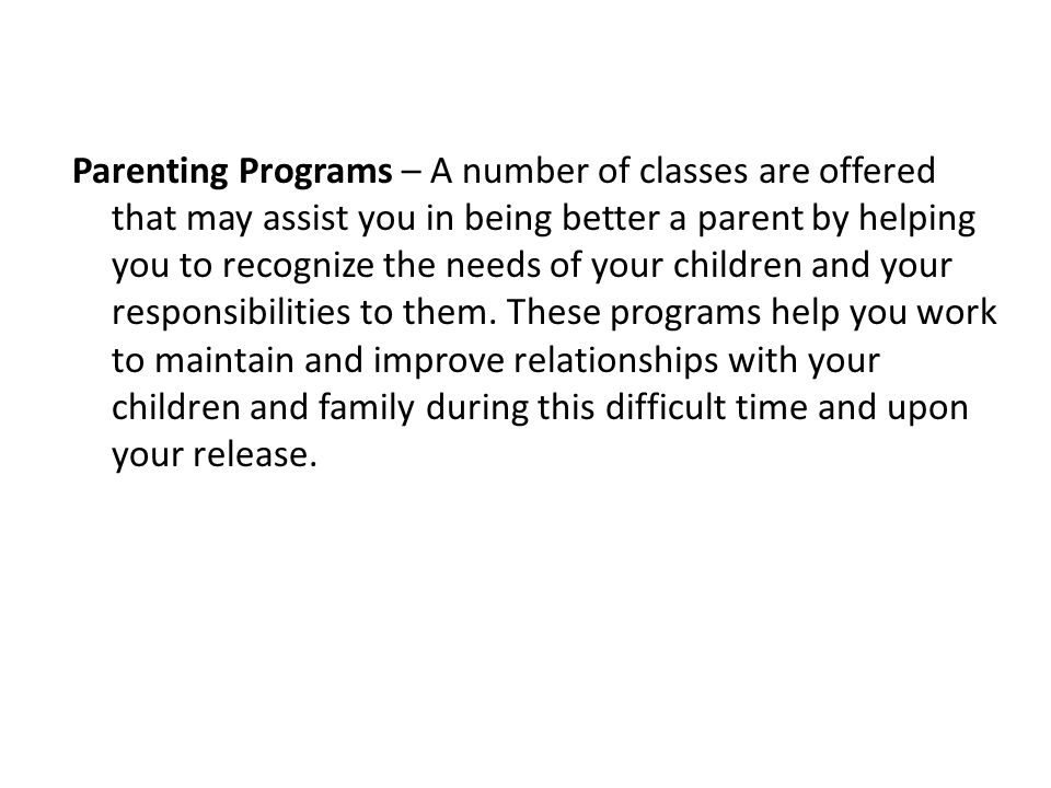 Parenting Programs – A number of classes are offered that may assist you in being better a parent by helping you to recognize the needs of your children and your responsibilities to them.
