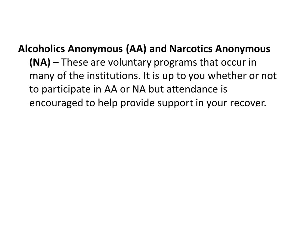 Alcoholics Anonymous (AA) and Narcotics Anonymous (NA) – These are voluntary programs that occur in many of the institutions.