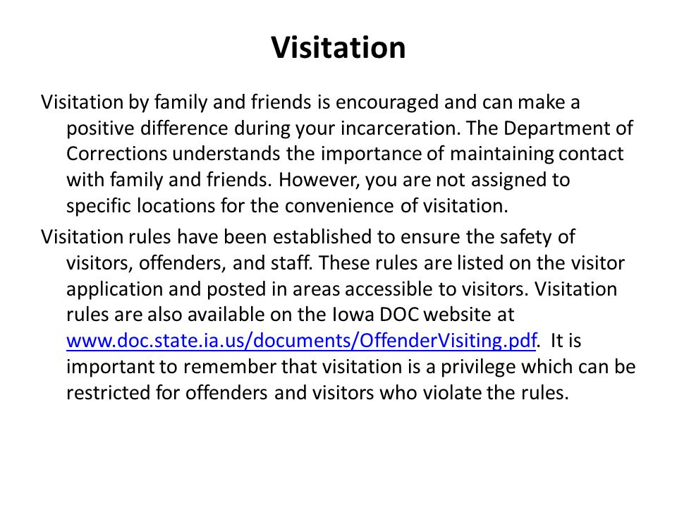Visitation Visitation by family and friends is encouraged and can make a positive difference during your incarceration.
