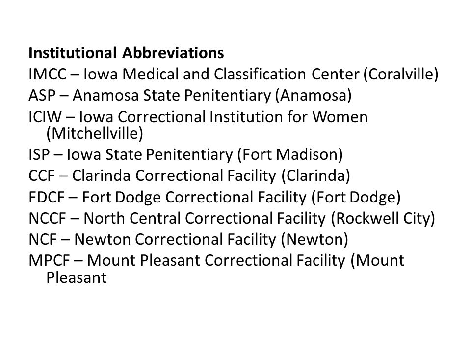 Institutional Abbreviations IMCC – Iowa Medical and Classification Center (Coralville) ASP – Anamosa State Penitentiary (Anamosa) ICIW – Iowa Correctional Institution for Women (Mitchellville) ISP – Iowa State Penitentiary (Fort Madison) CCF – Clarinda Correctional Facility (Clarinda) FDCF – Fort Dodge Correctional Facility (Fort Dodge) NCCF – North Central Correctional Facility (Rockwell City) NCF – Newton Correctional Facility (Newton) MPCF – Mount Pleasant Correctional Facility (Mount Pleasant
