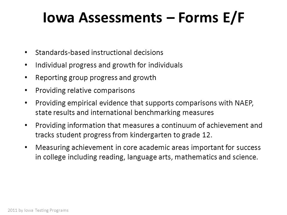 Iowa Assessments – Forms E/F Standards-based instructional decisions Individual progress and growth for individuals Reporting group progress and growth Providing relative comparisons Providing empirical evidence that supports comparisons with NAEP, state results and international benchmarking measures Providing information that measures a continuum of achievement and tracks student progress from kindergarten to grade 12.