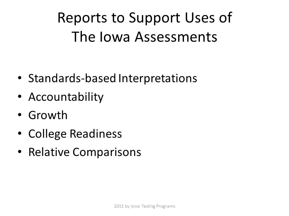 Reports to Support Uses of The Iowa Assessments Standards-based Interpretations Accountability Growth College Readiness Relative Comparisons 2011 by Iowa Testing Programs