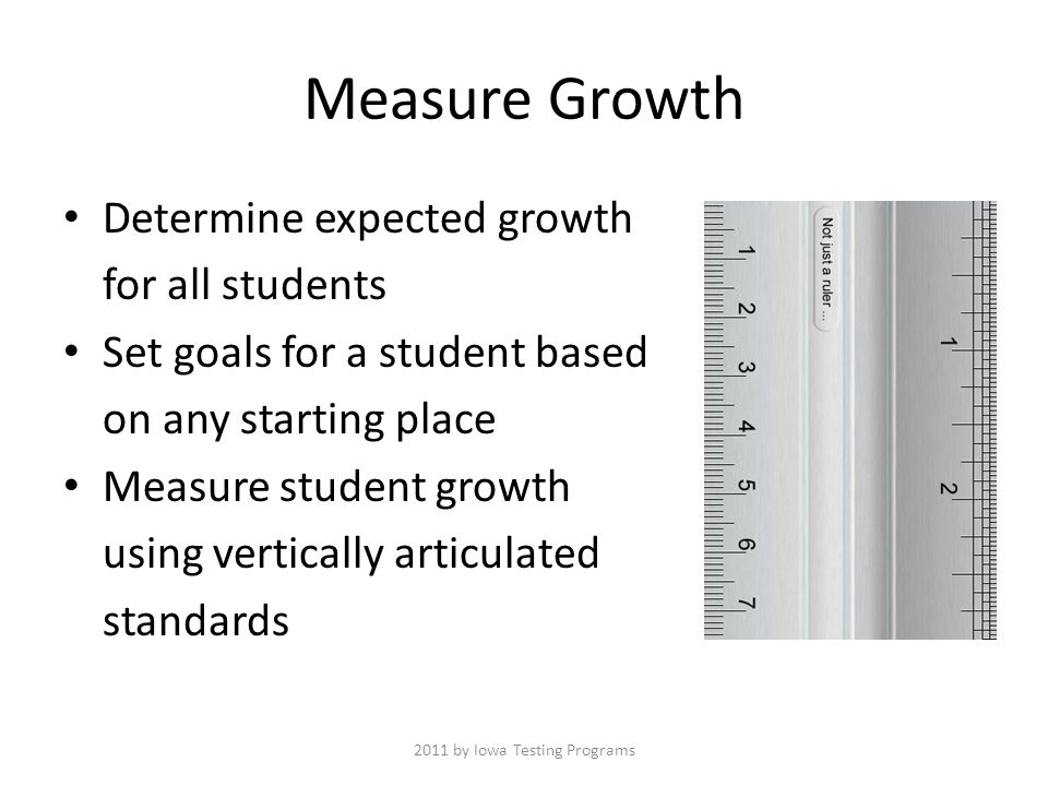 Measure Growth Determine expected growth for all students Set goals for a student based on any starting place Measure student growth using vertically articulated standards 2011 by Iowa Testing Programs