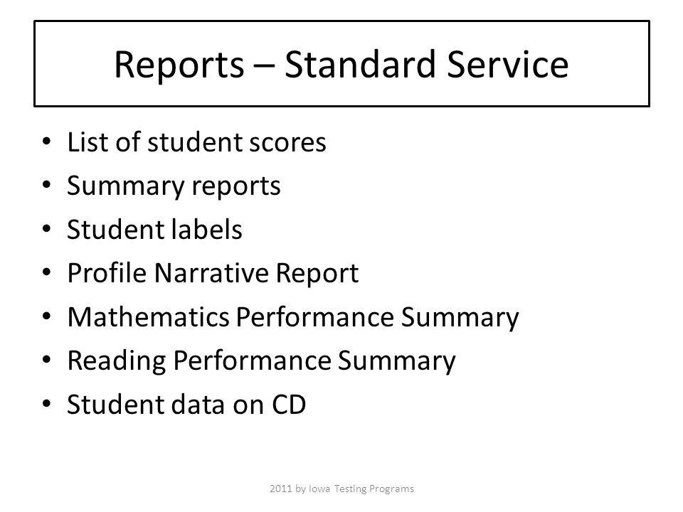 Reports – Standard Service List of student scores Summary reports Student labels Profile Narrative Report Mathematics Performance Summary Reading Performance Summary Student data on CD 2011 by Iowa Testing Programs