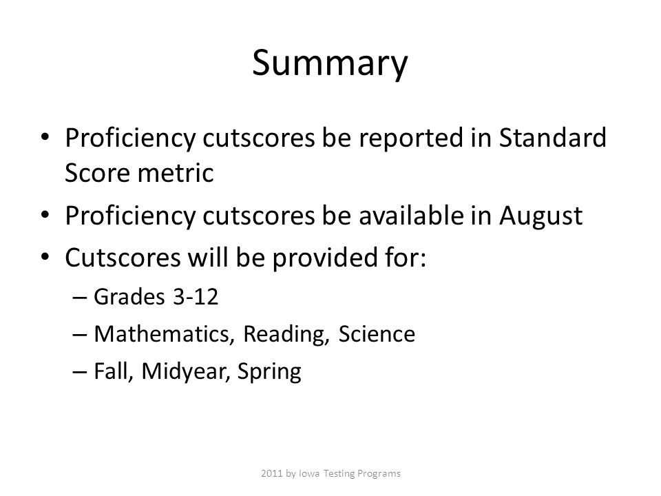 Summary Proficiency cutscores be reported in Standard Score metric Proficiency cutscores be available in August Cutscores will be provided for: – Grades 3-12 – Mathematics, Reading, Science – Fall, Midyear, Spring 2011 by Iowa Testing Programs
