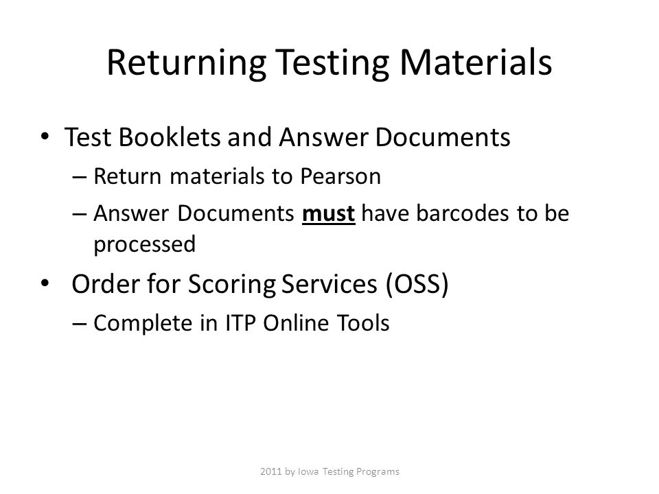 Returning Testing Materials Test Booklets and Answer Documents – Return materials to Pearson – Answer Documents must have barcodes to be processed Order for Scoring Services (OSS) – Complete in ITP Online Tools 2011 by Iowa Testing Programs