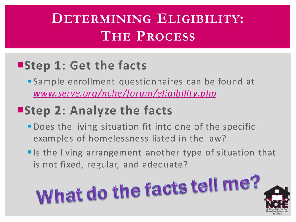  Step 1: Get the facts  Sample enrollment questionnaires can be found at www.serve.org/nche/forum/eligibility.php www.serve.org/nche/forum/eligibili