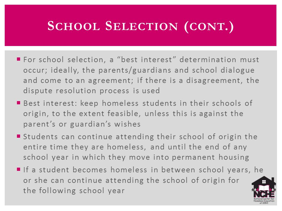 S CHOOL S ELECTION ( CONT.)  For school selection, a best interest determination must occur; ideally, the parents/guardians and school dialogue and come to an agreement; if there is a disagreement, the dispute resolution process is used  Best interest: keep homeless students in their schools of origin, to the extent feasible, unless this is against the parent's or guardian's wishes  Students can continue attending their school of origin the entire time they are homeless, and until the end of any school year in which they move into permanent housing  If a student becomes homeless in between school years, he or she can continue attending the school of origin for the following school year