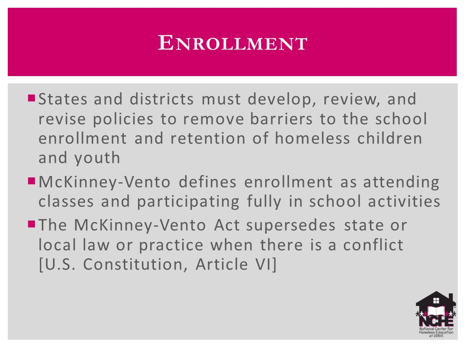 E NROLLMENT  States and districts must develop, review, and revise policies to remove barriers to the school enrollment and retention of homeless children and youth  McKinney-Vento defines enrollment as attending classes and participating fully in school activities  The McKinney-Vento Act supersedes state or local law or practice when there is a conflict [U.S.