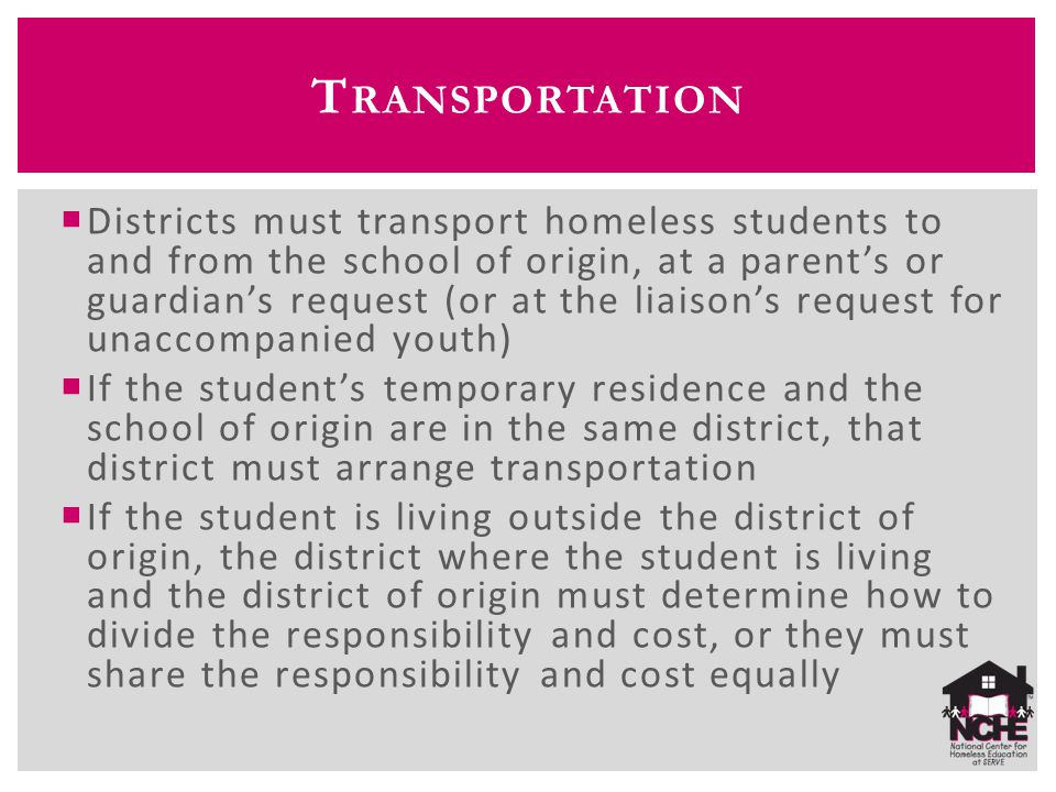  Districts must transport homeless students to and from the school of origin, at a parent's or guardian's request (or at the liaison's request for un