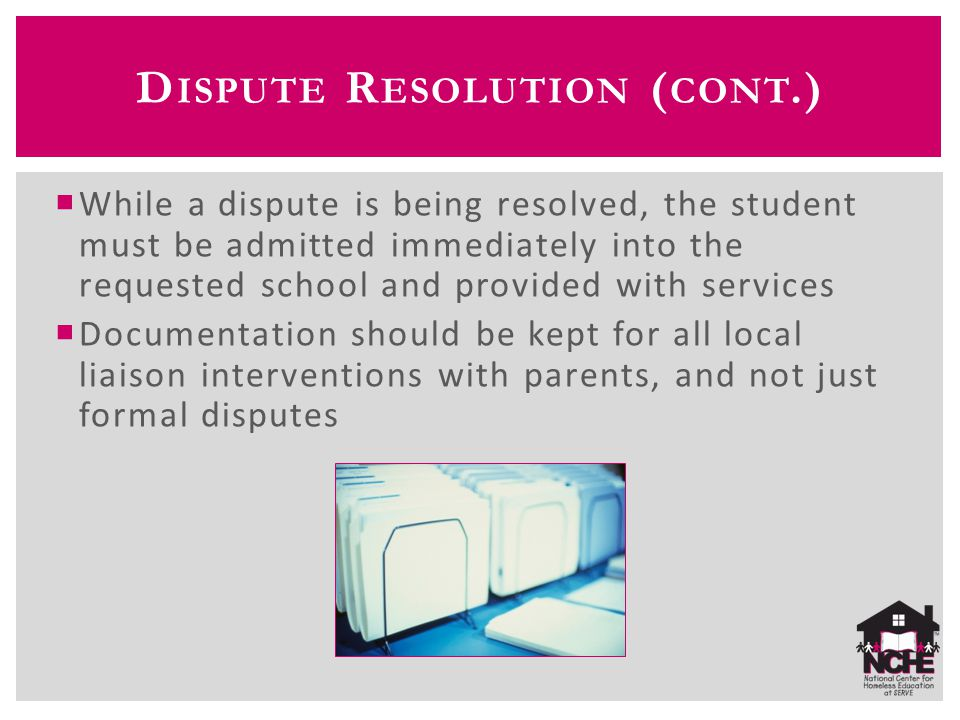 D ISPUTE R ESOLUTION ( CONT.)  While a dispute is being resolved, the student must be admitted immediately into the requested school and provided wit
