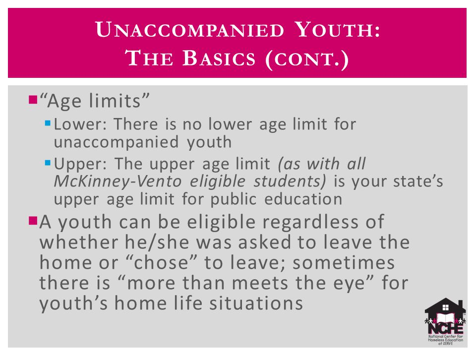 U NACCOMPANIED Y OUTH : T HE B ASICS ( CONT.)  Age limits  Lower: There is no lower age limit for unaccompanied youth  Upper: The upper age limit (as with all McKinney-Vento eligible students) is your state's upper age limit for public education  A youth can be eligible regardless of whether he/she was asked to leave the home or chose to leave; sometimes there is more than meets the eye for youth's home life situations