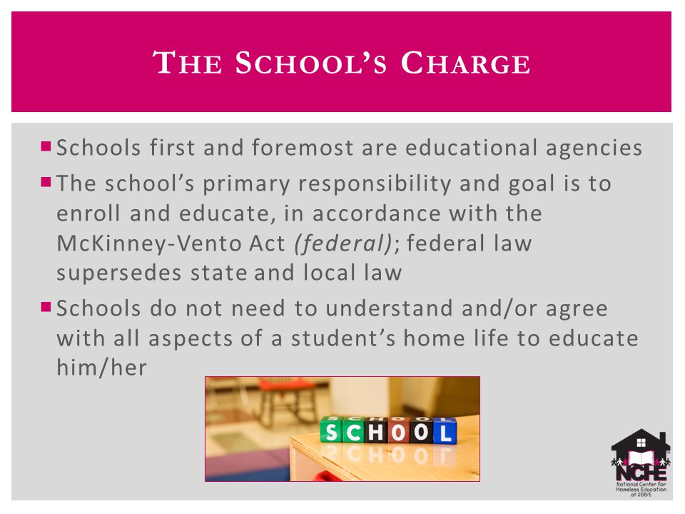 T HE S CHOOL ' S C HARGE  Schools first and foremost are educational agencies  The school's primary responsibility and goal is to enroll and educate, in accordance with the McKinney-Vento Act (federal); federal law supersedes state and local law  Schools do not need to understand and/or agree with all aspects of a student's home life to educate him/her