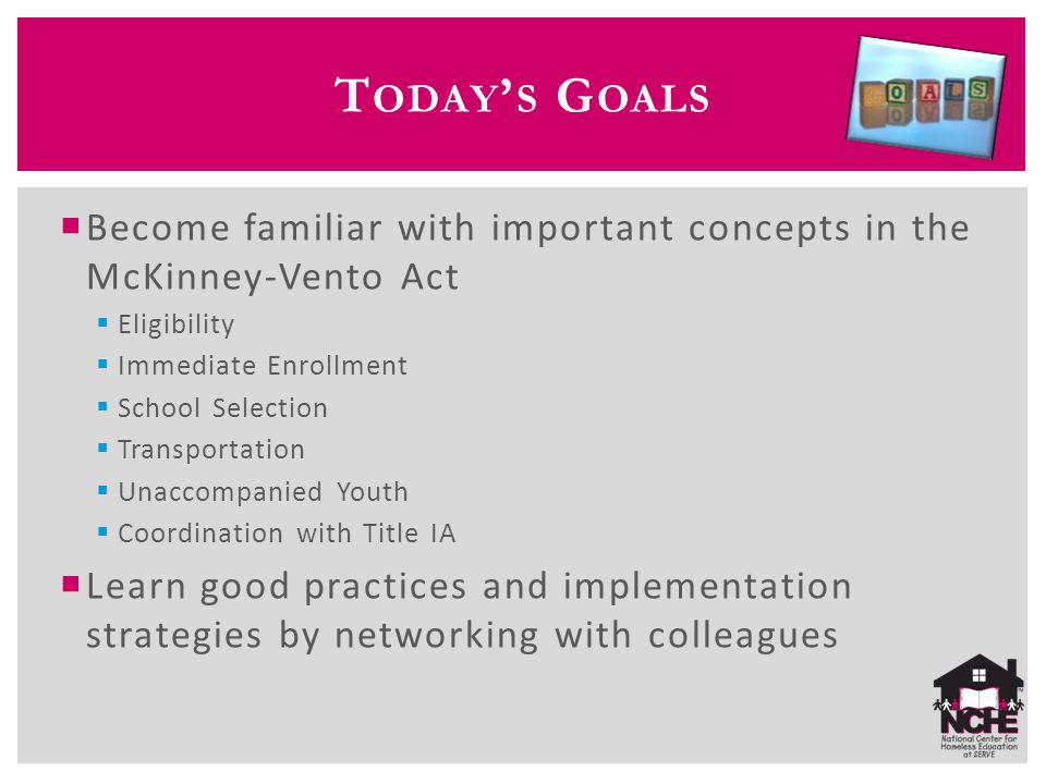 T ODAY ' S G OALS  Become familiar with important concepts in the McKinney-Vento Act  Eligibility  Immediate Enrollment  School Selection  Transportation  Unaccompanied Youth  Coordination with Title IA  Learn good practices and implementation strategies by networking with colleagues