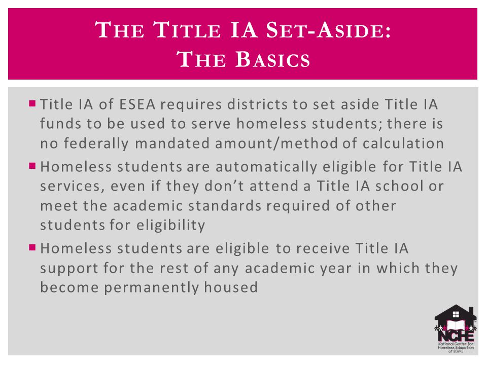 T HE T ITLE IA S ET -A SIDE : T HE B ASICS  Title IA of ESEA requires districts to set aside Title IA funds to be used to serve homeless students; th