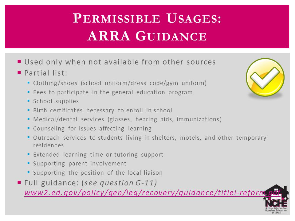 P ERMISSIBLE U SAGES : ARRA G UIDANCE  Used only when not available from other sources  Partial list:  Clothing/shoes (school uniform/dress code/gym uniform)  Fees to participate in the general education program  School supplies  Birth certificates necessary to enroll in school  Medical/dental services (glasses, hearing aids, immunizations)  Counseling for issues affecting learning  Outreach services to students living in shelters, motels, and other temporary residences  Extended learning time or tutoring support  Supporting parent involvement  Supporting the position of the local liaison  Full guidance: (see question G-11) www2.ed.gov/policy/gen/leg/recovery/guidance/titlei-reform.pdf www2.ed.gov/policy/gen/leg/recovery/guidance/titlei-reform.pdf