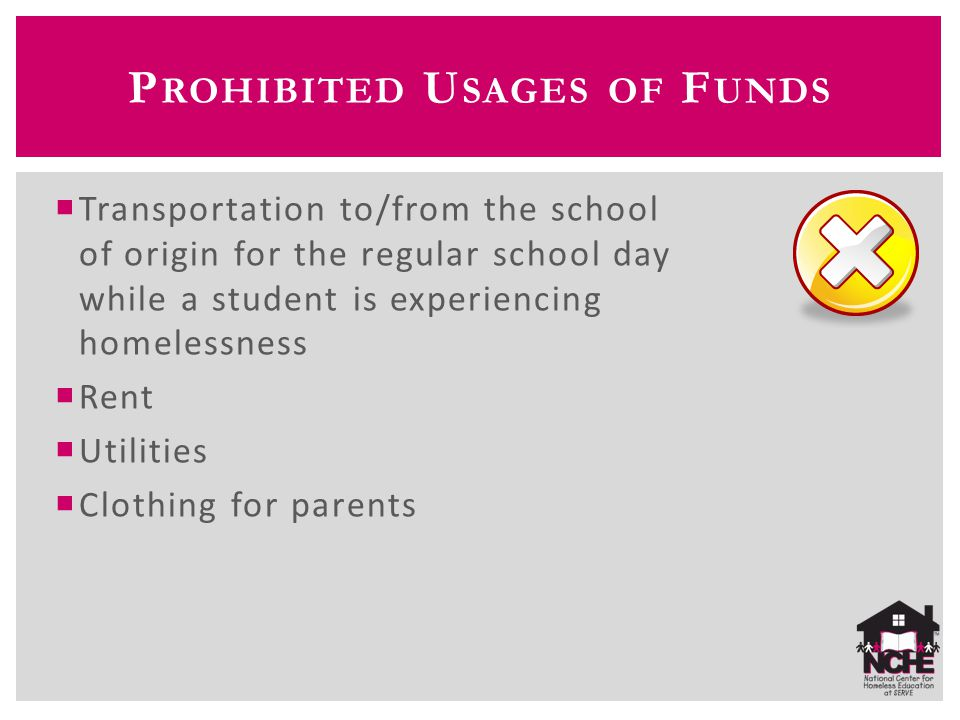P ROHIBITED U SAGES OF F UNDS  Transportation to/from the school of origin for the regular school day while a student is experiencing homelessness  Rent  Utilities  Clothing for parents