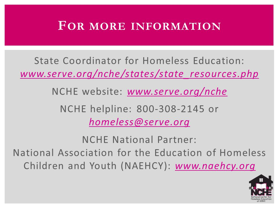 F OR MORE INFORMATION State Coordinator for Homeless Education: www.serve.org/nche/states/state_resources.php www.serve.org/nche/states/state_resources.php NCHE website: www.serve.org/nchewww.serve.org/nche NCHE helpline: 800-308-2145 or homeless@serve.org homeless@serve.org NCHE National Partner: National Association for the Education of Homeless Children and Youth (NAEHCY): www.naehcy.orgwww.naehcy.org