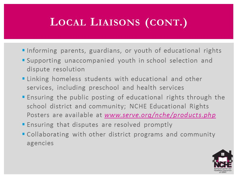 L OCAL L IAISONS ( CONT.)  Informing parents, guardians, or youth of educational rights  Supporting unaccompanied youth in school selection and dispute resolution  Linking homeless students with educational and other services, including preschool and health services  Ensuring the public posting of educational rights through the school district and community; NCHE Educational Rights Posters are available at www.serve.org/nche/products.phpwww.serve.org/nche/products.php  Ensuring that disputes are resolved promptly  Collaborating with other district programs and community agencies