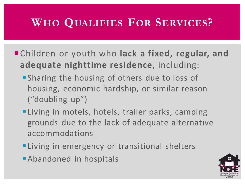  Children or youth who lack a fixed, regular, and adequate nighttime residence, including:  Sharing the housing of others due to loss of housing, economic hardship, or similar reason ( doubling up )  Living in motels, hotels, trailer parks, camping grounds due to the lack of adequate alternative accommodations  Living in emergency or transitional shelters  Abandoned in hospitals W HO Q UALIFIES F OR S ERVICES
