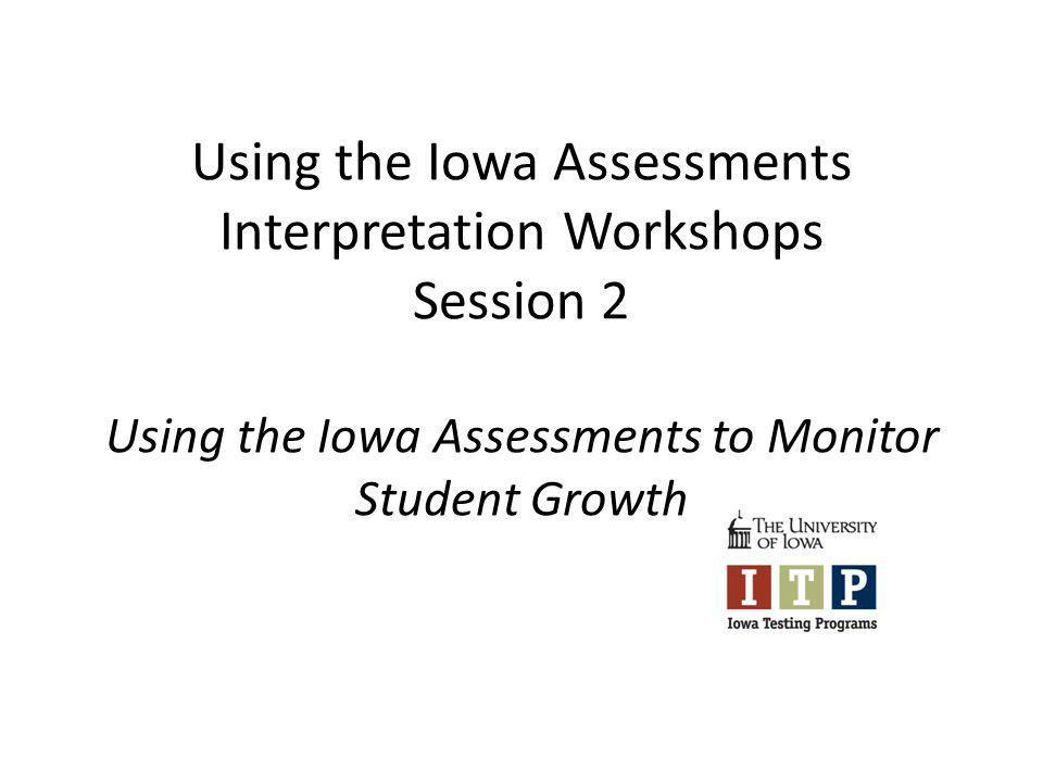 Using the Iowa Assessments Interpretation Workshops Session 2 Using the Iowa Assessments to Monitor Student Growth