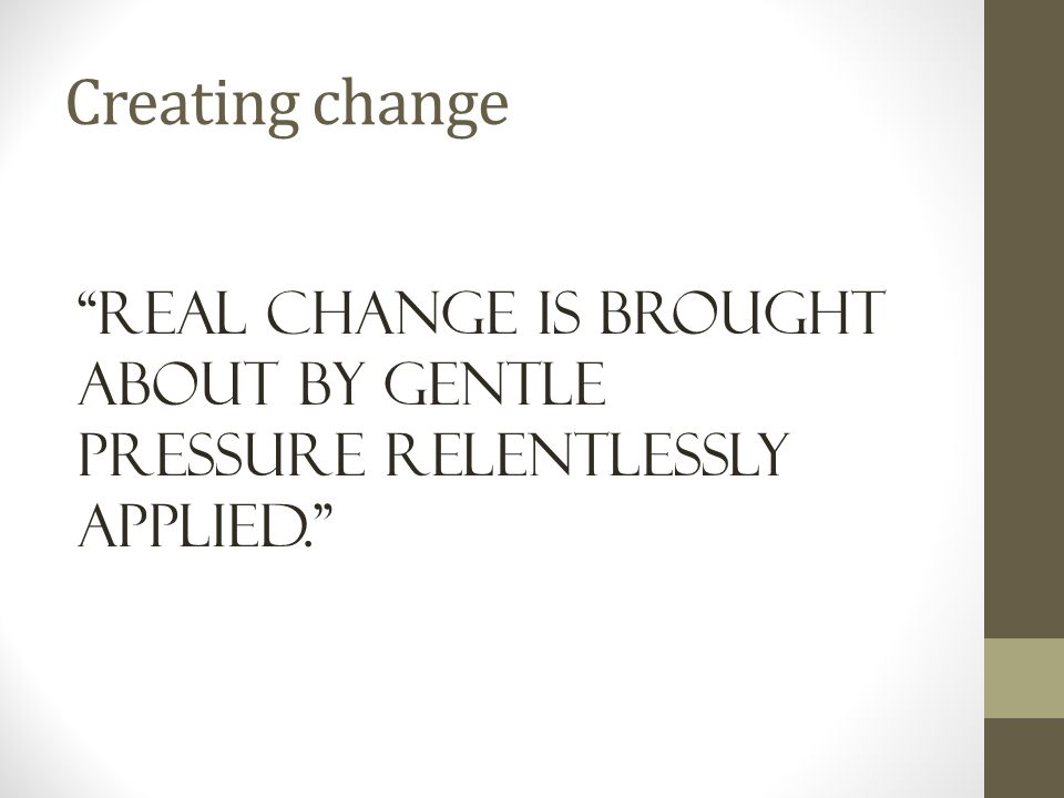 Creating change Real change is brought about by gentle pressure relentlessly Applied.