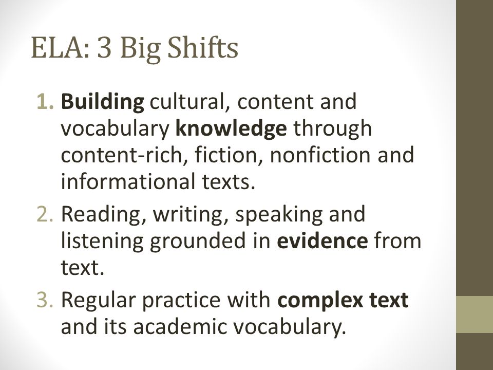 ELA: 3 Big Shifts 1.Building cultural, content and vocabulary knowledge through content-rich, fiction, nonfiction and informational texts. 2.Reading,