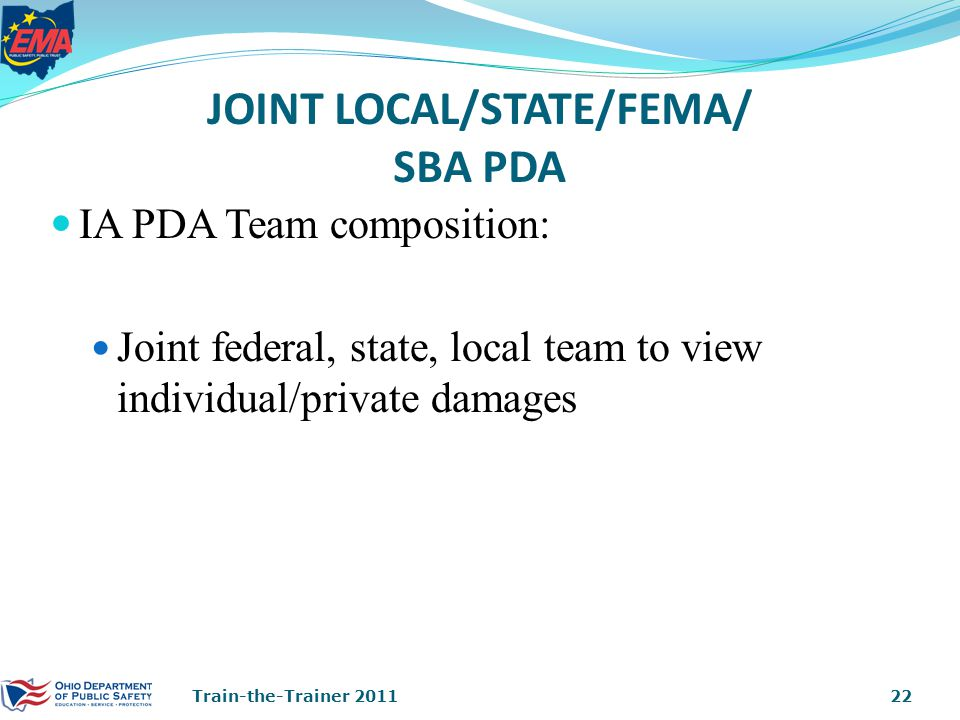 JOINT LOCAL/STATE/FEMA/ SBA PDA IA PDA Team composition: Joint federal, state, local team to view individual/private damages 22Train-the-Trainer 2011