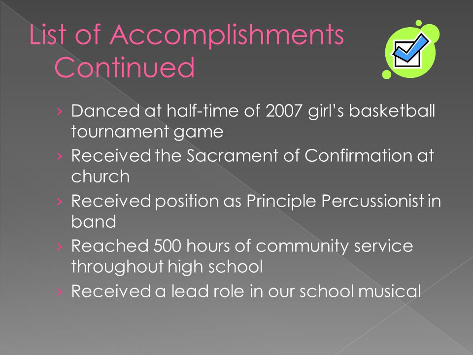 › Danced at half-time of 2007 girl's basketball tournament game › Received the Sacrament of Confirmation at church › Received position as Principle Percussionist in band › Reached 500 hours of community service throughout high school › Received a lead role in our school musical