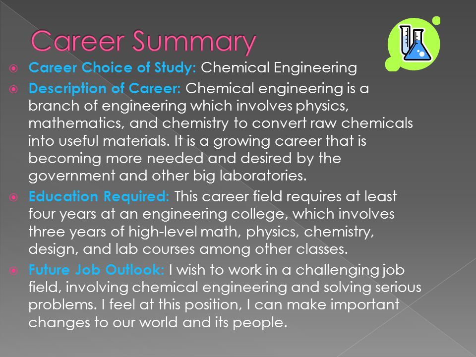  Career Choice of Study: Chemical Engineering  Description of Career: Chemical engineering is a branch of engineering which involves physics, mathematics, and chemistry to convert raw chemicals into useful materials.