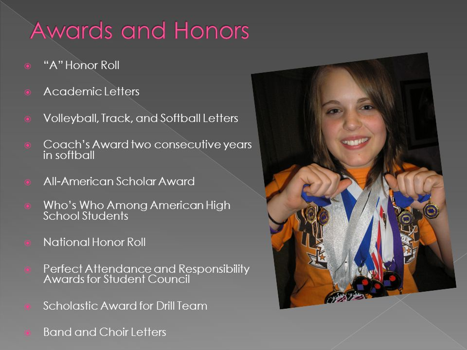  A Honor Roll  Academic Letters  Volleyball, Track, and Softball Letters  Coach's Award two consecutive years in softball  All-American Scholar Award  Who's Who Among American High School Students  National Honor Roll  Perfect Attendance and Responsibility Awards for Student Council  Scholastic Award for Drill Team  Band and Choir Letters