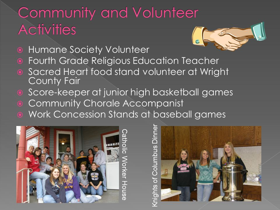  Humane Society Volunteer  Fourth Grade Religious Education Teacher  Sacred Heart food stand volunteer at Wright County Fair  Score-keeper at junior high basketball games  Community Chorale Accompanist  Work Concession Stands at baseball games Catholic Worker House Knights of Columbus Dinner