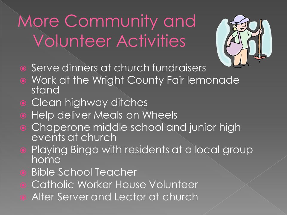  Serve dinners at church fundraisers  Work at the Wright County Fair lemonade stand  Clean highway ditches  Help deliver Meals on Wheels  Chaperone middle school and junior high events at church  Playing Bingo with residents at a local group home  Bible School Teacher  Catholic Worker House Volunteer  Alter Server and Lector at church