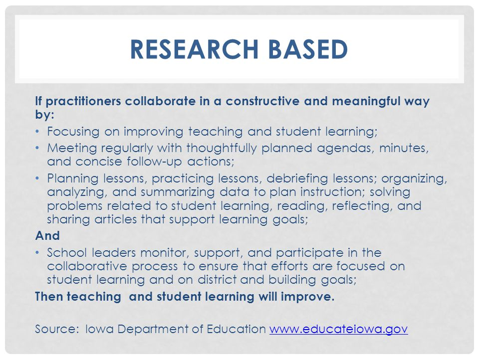 RESEARCH BASED If practitioners collaborate in a constructive and meaningful way by: Focusing on improving teaching and student learning; Meeting regularly with thoughtfully planned agendas, minutes, and concise follow-up actions; Planning lessons, practicing lessons, debriefing lessons; organizing, analyzing, and summarizing data to plan instruction; solving problems related to student learning, reading, reflecting, and sharing articles that support learning goals; And School leaders monitor, support, and participate in the collaborative process to ensure that efforts are focused on student learning and on district and building goals; Then teaching and student learning will improve.