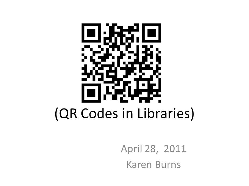 (QR Codes in Libraries) April 28, 2011 Karen Burns