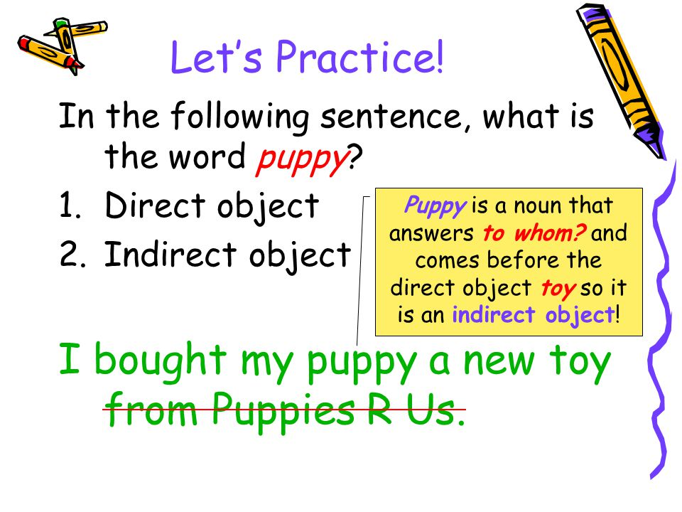 Let's Practice! In the following sentence, what is the word puppy? 1.Direct object 2.Indirect object I bought my puppy a new toy from Puppies R Us. Pu