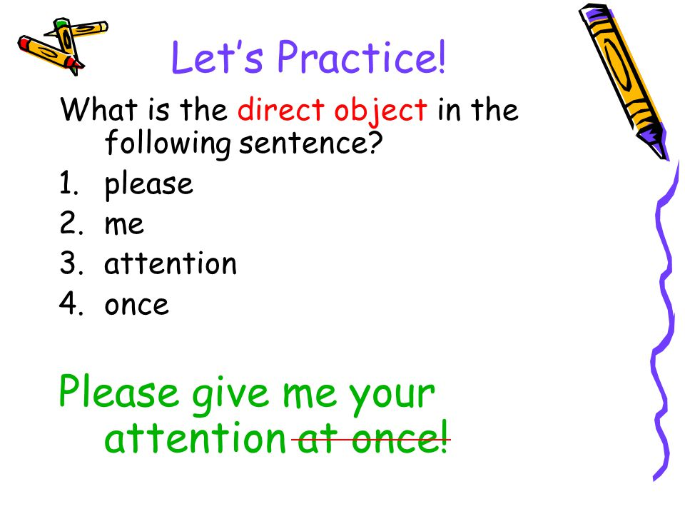 Let's Practice! What is the direct object in the following sentence? 1.please 2.me 3.attention 4.once Please give me your attention at once!