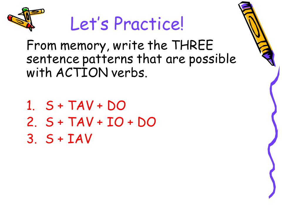 Let's Practice! From memory, write the THREE sentence patterns that are possible with ACTION verbs. 1.S + TAV + DO 2.S + TAV + IO + DO 3.S + IAV