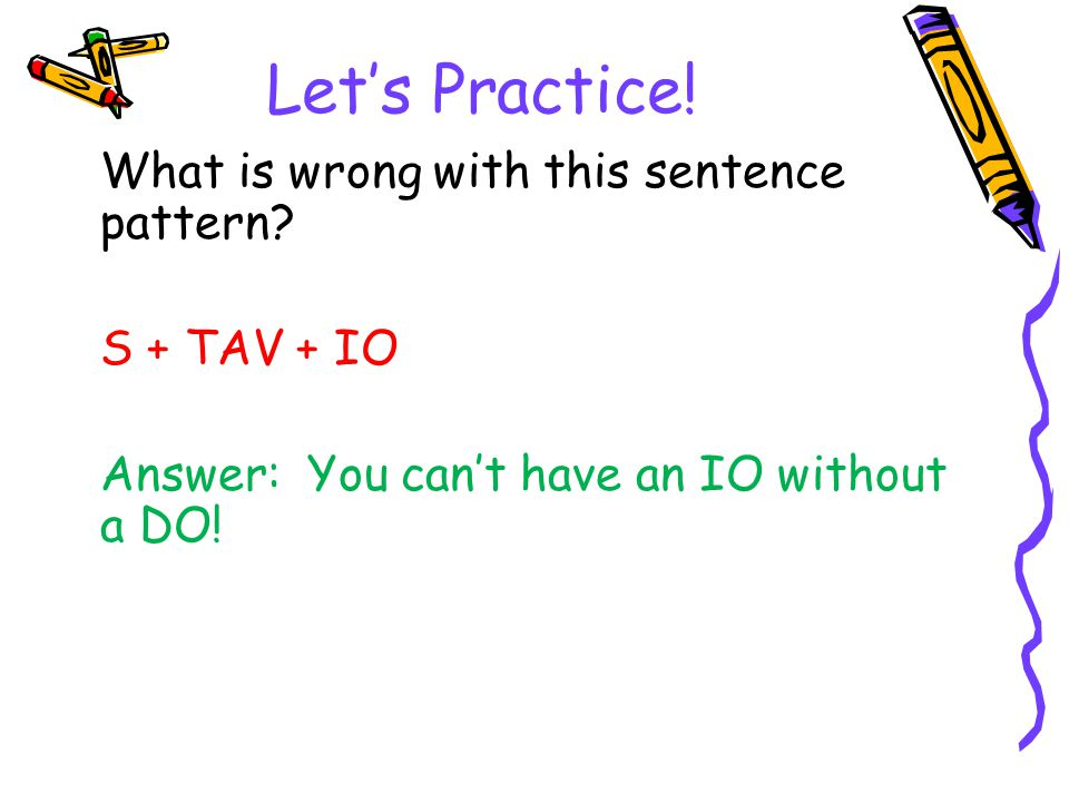 Let's Practice! What is wrong with this sentence pattern? S + TAV + IO Answer: You can't have an IO without a DO!