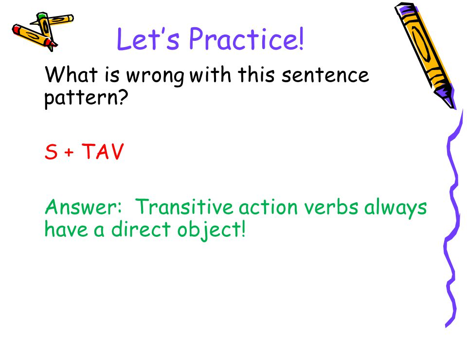 Let's Practice! What is wrong with this sentence pattern? S + TAV Answer: Transitive action verbs always have a direct object!